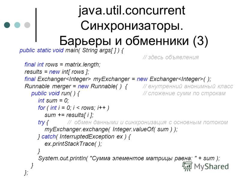 java.util.concurrent Синхронизаторы. Барьеры и обменники (3) public static void main( String args[ ] ) { // здесь объявления final int rows = matrix.length; results = new int[ rows ]; final Exchanger myExchanger = new Exchanger ( ); Runnable merger =