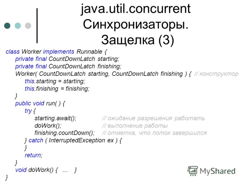 java.util.concurrent Синхронизаторы. Защелка (3) class Worker implements Runnable { private final CountDownLatch starting; private final CountDownLatch finishing; Worker( CountDownLatch starting, CountDownLatch finishing ) {// конструктор this.starti