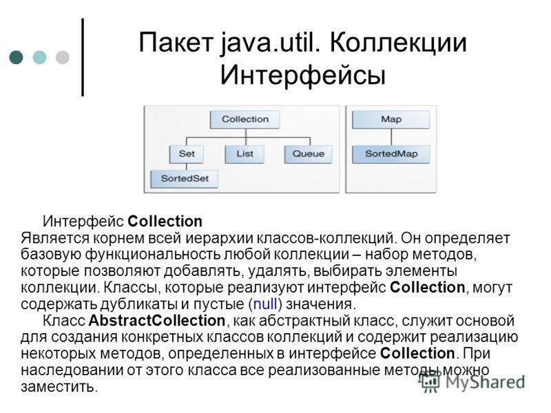 Пакет java.util. Коллекции Интерфейсы Интерфейс Collection Является корнем всей иерархии классов-коллекций. Он определяет базовую функциональность любой коллекции – набор методов, которые позволяют добавлять, удалять, выбирать элементы коллекции. Кла