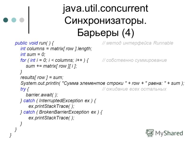 java.util.concurrent Синхронизаторы. Барьеры (4) public void run( ) {// метод интерфейса Runnable int columns = matrix[ row ].length; int sum = 0; for ( int i = 0; i < columns; i++ ) {// собственно суммирование sum += matrix[ row ][ i ]; } results[ r