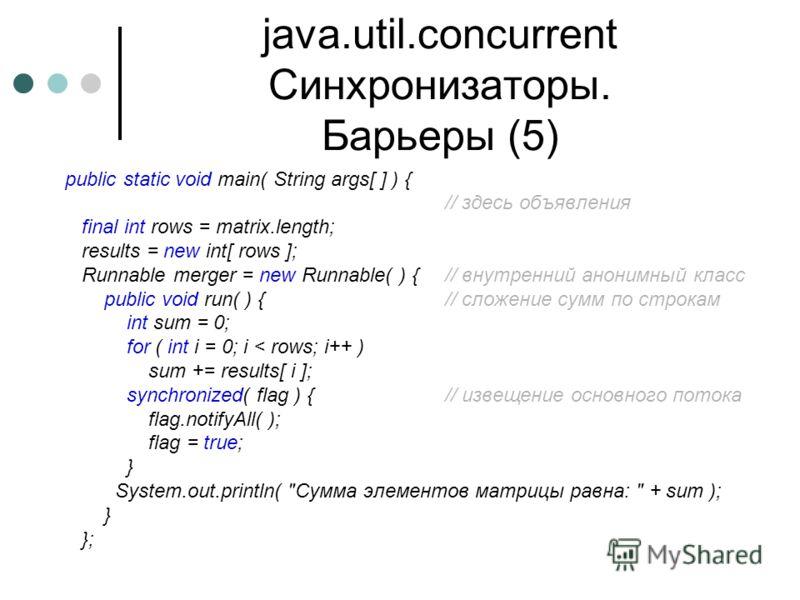 java.util.concurrent Синхронизаторы. Барьеры (5) public static void main( String args[ ] ) { // здесь объявления final int rows = matrix.length; results = new int[ rows ]; Runnable merger = new Runnable( ) {// внутренний анонимный класс public void r