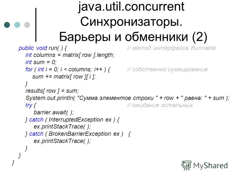 java.util.concurrent Синхронизаторы. Барьеры и обменники (2) public void run( ) {// метод интерфейса Runnable int columns = matrix[ row ].length; int sum = 0; for ( int i = 0; i < columns; i++ ) {// собственно суммирование sum += matrix[ row ][ i ];