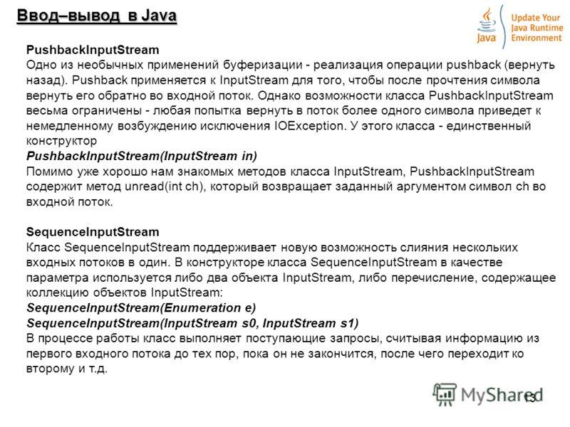 13 Ввод–вывод в Java PushbacklnputStream Одно из необычных применений буферизации - реализация операции pushback (вернуть назад). Pushback применяется к InputStream для того, чтобы после прочтения символа вернуть его обратно во входной поток. Однако
