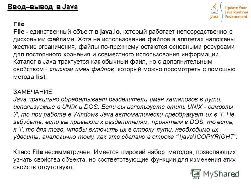 2 Ввод–вывод в Java File File - единственный объект в java.io, который работает непосредственно с дисковыми файлами. Хотя на использование файлов в апплетах наложены жесткие ограничения, файлы по-прежнему остаются основными ресурсами для постоянного