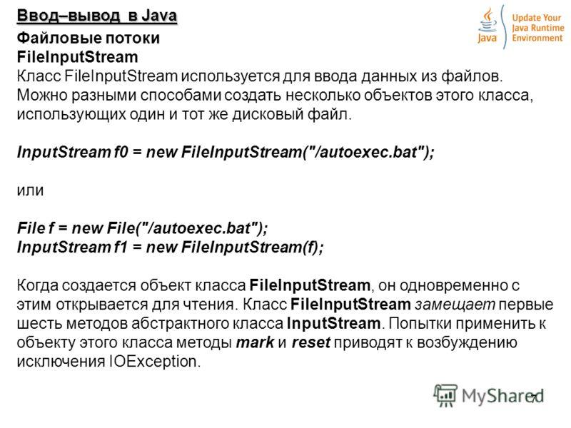 7 Ввод–вывод в Java Файловые потоки FilelnputStream Класс FileInputStream используется для ввода данных из файлов. Можно разными способами создать несколько объектов этого класса, использующих один и тот же дисковый файл. InputStream f0 = new FileInp