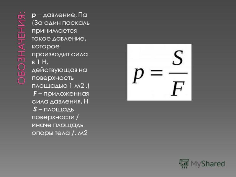 p – давление, Па (За один паскаль принимается такое давление, которое производит сила в 1 Н, действующая на поверхность площадью 1 м2.) F – приложенная сила давления, Н S – площадь поверхности / иначе площадь опоры тела /, м2