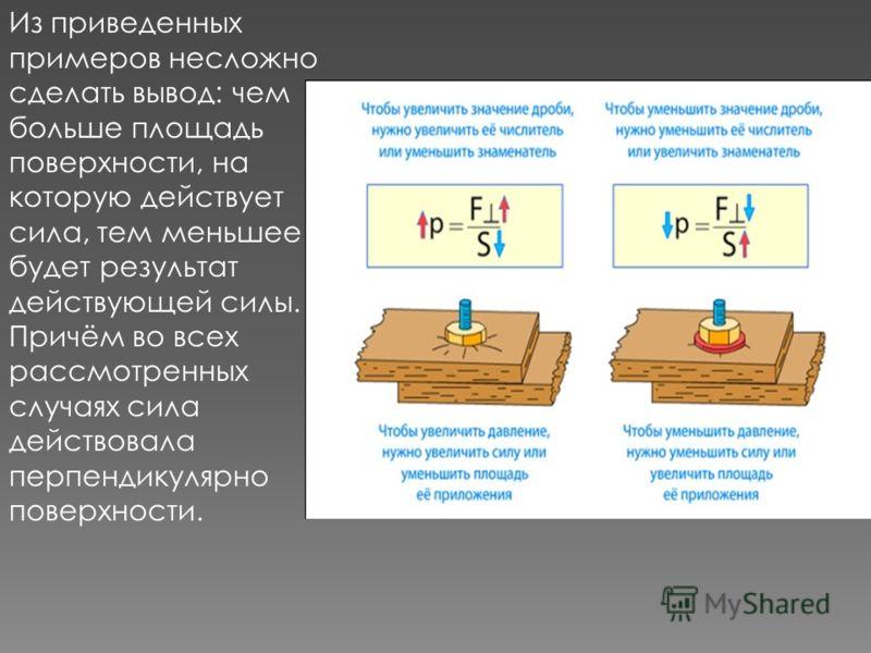 Из приведенных примеров несложно сделать вывод: чем больше площадь поверхности, на которую действует сила, тем меньшее будет результат действующей силы. Причём во всех рассмотренных случаях сила действовала перпендикулярно поверхности.