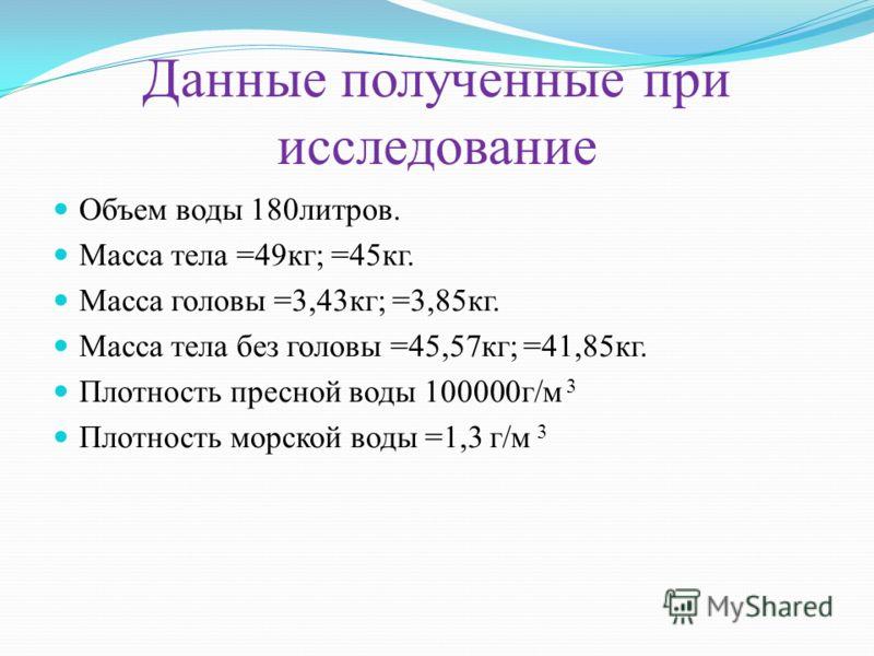 Данные полученные при исследование Объем воды 180литров. Масса тела =49кг; =45кг. Масса головы =3,43кг; =3,85кг. Масса тела без головы =45,57кг; =41,85кг. Плотность пресной воды 100000г/м 3 Плотность морской воды =1,3 г/м 3