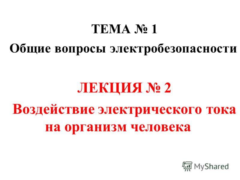 ТЕМА 1 Общие вопросы электробезопасности ЛЕКЦИЯ 2 Воздействие электрического тока на организм человека