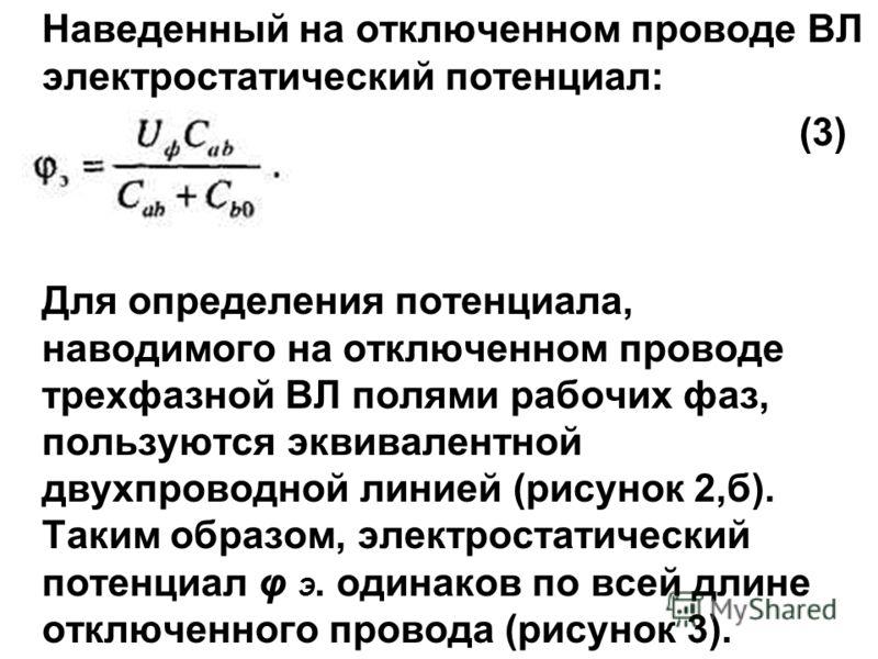 Наведенный на отключенном проводе ВЛ электростатический потенциал: (3) Для определения потенциала, наводимого на отключенном проводе трехфазной ВЛ полями рабочих фаз, пользуются эквивалентной двухпроводной линией (рисунок 2,б). Таким образом, электро
