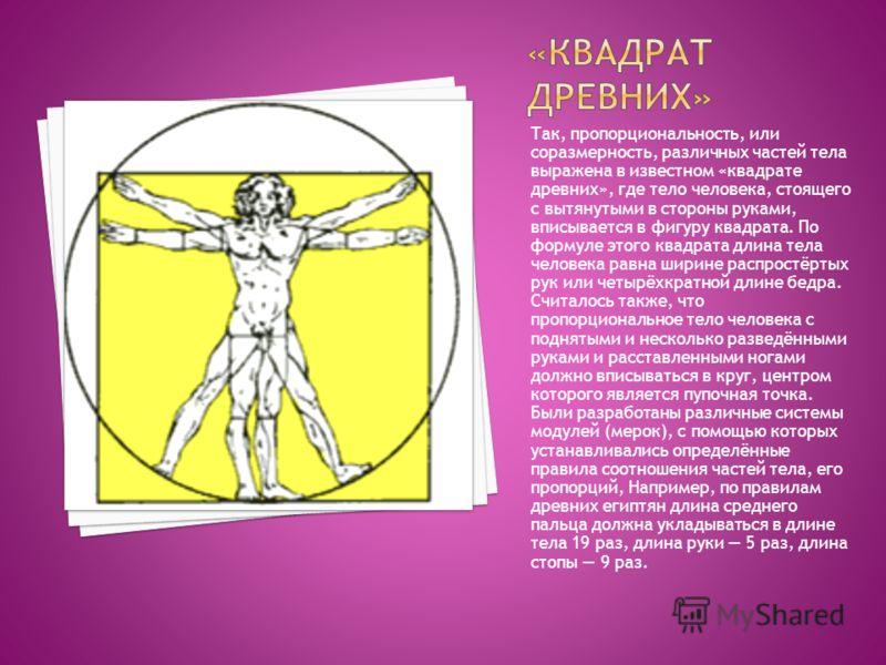 Так, пропорциональность, или соразмерность, различных частей тела выражена в известном «квадрате древних», где тело человека, стоящего с вытянутыми в стороны руками, вписывается в фигуру квадрата. По формуле этого квадрата длина тела человека равна ш