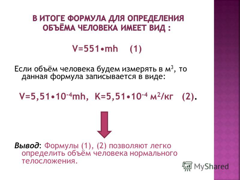 V=551mh (1) Если объём человека будем измерять в м 3, то данная формула записывается в виде: V=5,5110 -4 mh, K=5,5110 -4 м 2 /кг (2). Вывод: Формулы (1), (2) позволяют легко определить объём человека нормального телосложения.