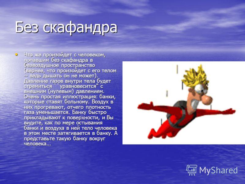 Без скафандра Что же произойдет с человеком, попавшим без скафандра в безвоздушное пространство (вернее, что произойдет с его телом -- ведь дышать он не может). Давление газов внутри тела будет стремиться ``уравновесится'' с внешним (нулевым) давлени