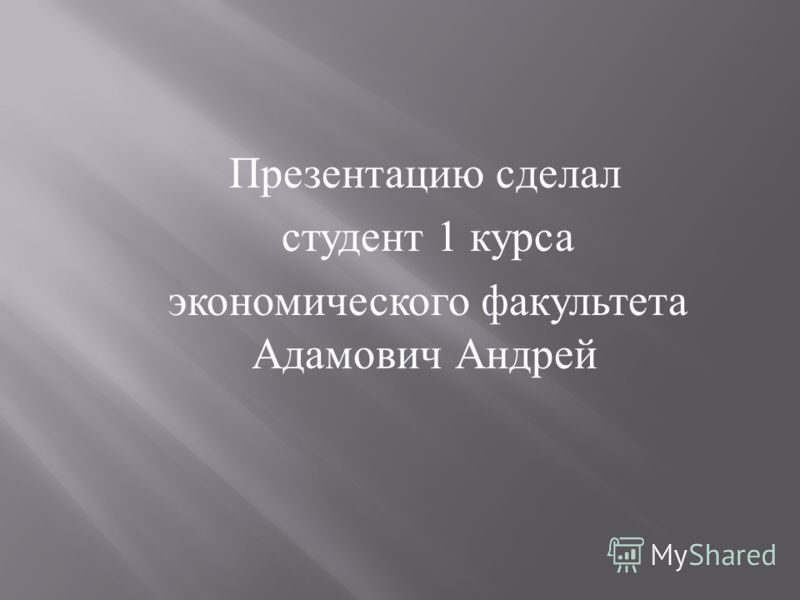 Презентацию сделал студент 1 курса экономического факультета Адамович Андрей