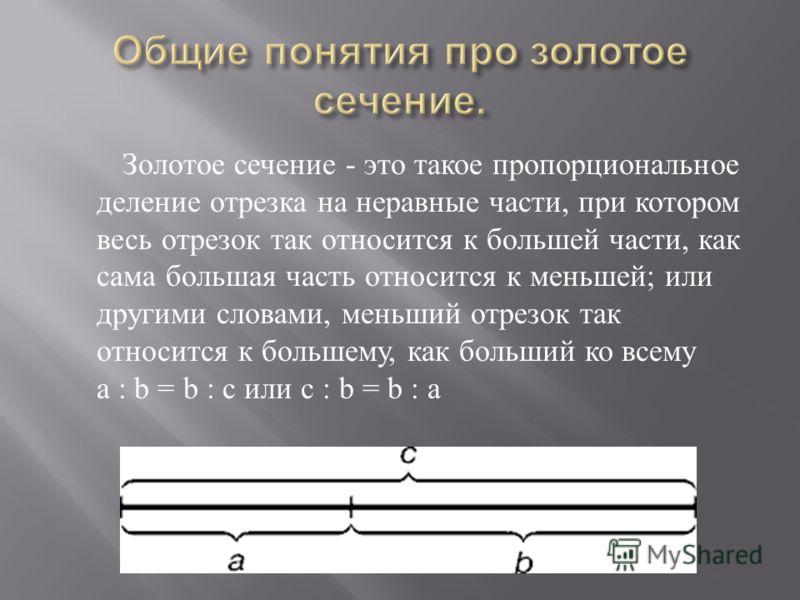 Золотое сечение - это такое пропорциональное деление отрезка на неравные части, при котором весь отрезок так относится к большей части, как сама большая часть относится к меньшей ; или другими словами, меньший отрезок так относится к большему, как бо