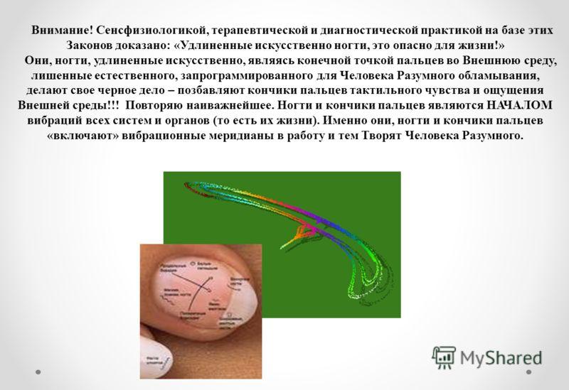 Внимание! Сенсфизиологикой, терапевтической и диагностической практикой на базе этих Законов доказано: «Удлиненные искусственно ногти, это опасно для жизни!» Они, ногти, удлиненные искусственно, являясь конечной точкой пальцев во Внешнюю среду, лишен