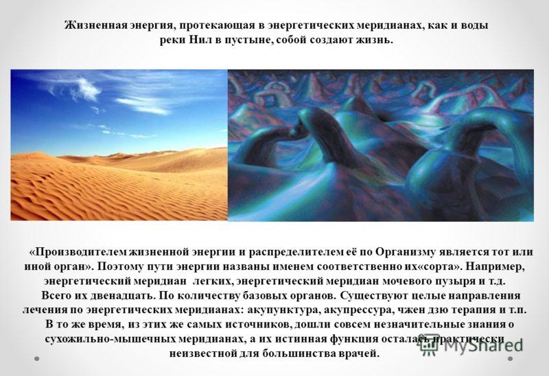 «Производителем жизненной энергии и распределителем её по Организму является тот или иной орган». Поэтому пути энергии названы именем соответственно их«сорта». Например, энергетический меридиан легких, энергетический меридиан мочевого пузыря и т.д. В