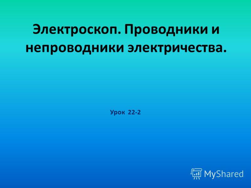 Электроскоп. Проводники и непроводники электричества. Урок 22-2