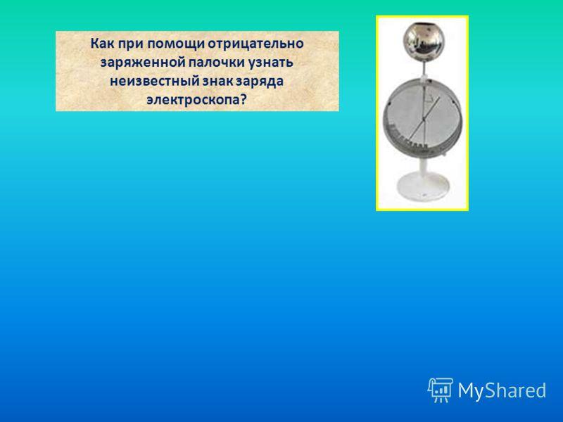 Как при помощи отрицательно заряженной палочки узнать неизвестный знак заряда электроскопа?