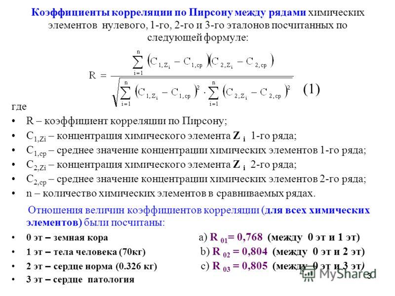 3 Коэффициенты корреляции по Пирсону между рядами химических элементов нулевого, 1-го, 2-го и 3-го эталонов посчитанных по следующей формуле: (1) где R – коэффициент корреляции по Пирсону; C 1,Zi – концентрация химического элемента Z i 1-го ряда; C 1