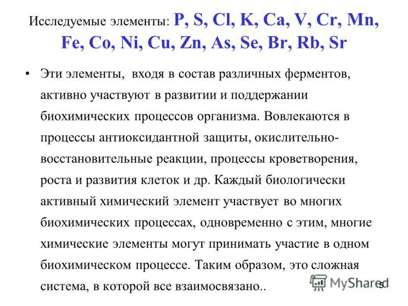 5 Исследуемые элементы: P, S, Cl, K, Ca, V, Cr, Mn, Fe, Co, Ni, Cu, Zn, As, Se, Br, Rb, Sr Эти элементы, входя в состав различных ферментов, активно участвуют в развитии и поддержании биохимических процессов организма. Вовлекаются в процессы антиокси