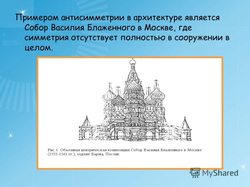 Примером антисимметрии в архитектуре является Собор Василия Блаженного в Москве, где симметрия отсутствует полностью в сооружении в целом.