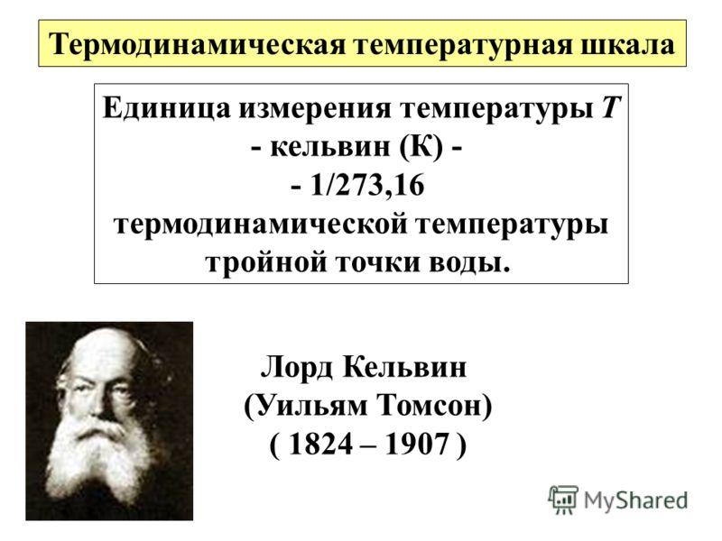 Единица измерения температуры Т - кельвин (К) - - 1/273,16 термодинамической температуры тройной точки воды. Термодинамическая температурная шкала Лорд Кельвин (Уильям Томсон) ( 1824 – 1907 )