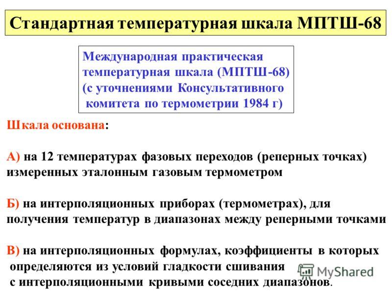 Стандартная температурная шкала МПТШ-68 Международная практическая температурная шкала (МПТШ-68) (с уточнениями Консультативного комитета по термометрии 1984 г) Шкала основана: А) на 12 температурах фазовых переходов (реперных точках) измеренных этал
