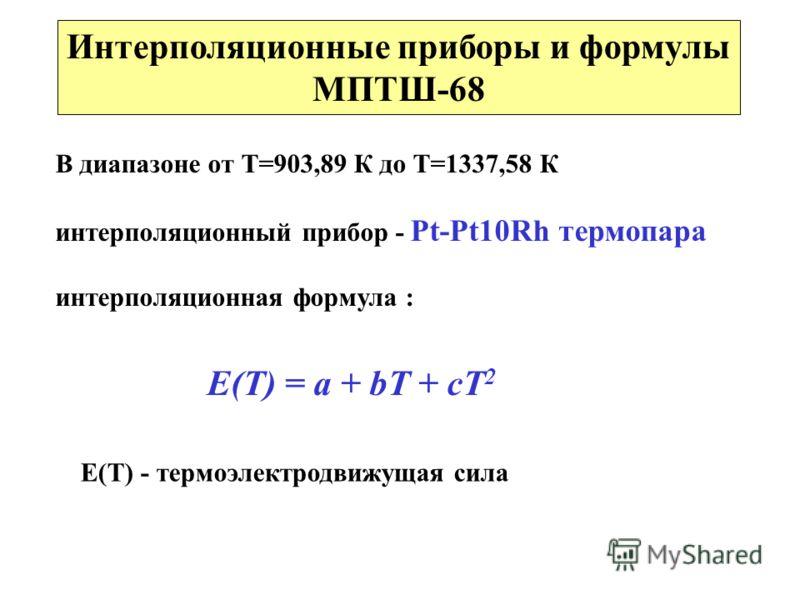 Интерполяционные приборы и формулы МПТШ-68 В диапазоне от Т=903,89 К до Т=1337,58 К интерполяционный прибор - Pt-Pt10Rh термопара интерполяционная формула : Е(Т) = a + bT + cT 2 Е(Т) - термоэлектродвижущая сила