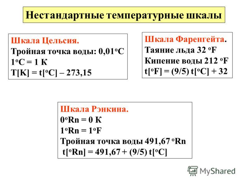 Нестандартные температурные шкалы Шкала Цельсия. Тройная точка воды: 0,01 о С 1 о С = 1 К T[K] = t[ o C] – 273,15 Шкала Фаренгейта. Таяние льда 32 o F Кипение воды 212 o F t[ o F] = (9/5) t[ o C] + 32 Шкала Рэнкина. 0 o Rn = 0 К 1 o Rn = 1 o F Тройна