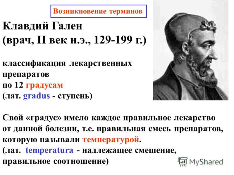 Клавдий Гален (врач, II век н.э., 129-199 г.) классификация лекарственных препаратов по 12 градусам (лат. gradus - ступень) Свой «градус» имело каждое правильное лекарство от данной болезни, т.е. правильная смесь препаратов, которую называли температ