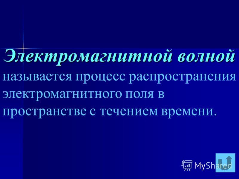 Электромагнитной волной называется процесс распространения электромагнитного поля в пространстве с течением времени.