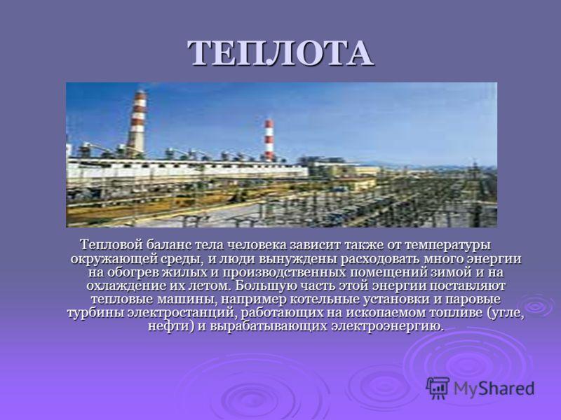 ТЕПЛОТА Теплота играет важную роль в жизни человека, в том числе и в функционировании его организма. Часть химической энергии, содержащейся в пище, превращается в теплоту, благодаря чему температура тела поддерживается вблизи 37 градусов Цельсия.