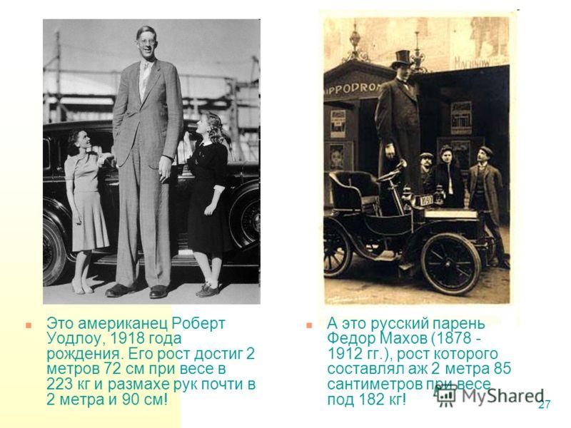 27 Это американец Роберт Уодлоу, 1918 года рождения. Его рост достиг 2 метров 72 см при весе в 223 кг и размахе рук почти в 2 метра и 90 см! А это русский парень Федор Махов (1878 - 1912 гг.), рост которого составлял аж 2 метра 85 сантиметров при вес