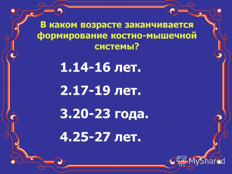 В каком возрасте заканчивается формирование костно-мышечной системы? 1.14-16 лет. 2.17-19 лет. 3.20-23 года. 4.25-27 лет.