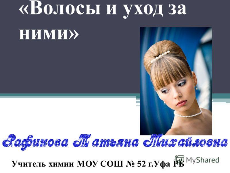 «Волосы и уход за ними» Учитель химии МОУ СОШ 52 г.Уфа РБ