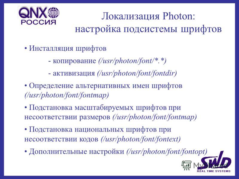 Локализация Photon: настройка подсистемы шрифтов Инсталляция шрифтов - копирование (/usr/photon/font/*.*) - активизация (/usr/photon/font/fontdir) Определение альтернативных имен шрифтов (/usr/photon/font/fontmap) Подстановка масштабируемых шрифтов п