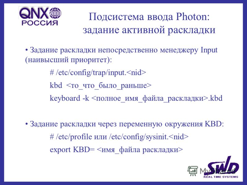 Подсистема ввода Photon: задание активной раскладки Задание раскладки непосредственно менеджеру Input (наивысший приоритет): # /etc/config/trap/input. kbd keyboard -k.kbd Задание раскладки через переменную окружения KBD: # /etc/profile или /etc/confi