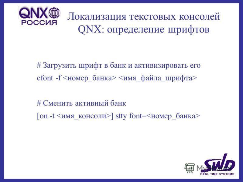 Локализация текстовых консолей QNX: определение шрифтов # Загрузить шрифт в банк и активизировать его cfont -f # Сменить активный банк [on -t ] stty font=