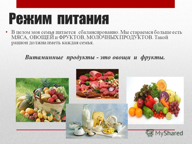 Режим питания В целом моя семья питается сбалансированно. Мы стараемся больше есть МЯСА, ОВОЩЕЙ и ФРУКТОВ, МОЛОЧНЫХ ПРОДУКТОВ. Такой рацион должна иметь каждая семья. Витаминные продукты - это овощи и фрукты.
