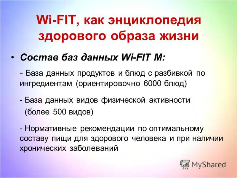 Wi-FIT, как энциклопедия здорового образа жизни Состав баз данных Wi-FIT M: - База данных продуктов и блюд с разбивкой по ингредиентам (ориентировочно 6000 блюд) - База данных видов физической активности (более 500 видов) - Нормативные рекомендации п