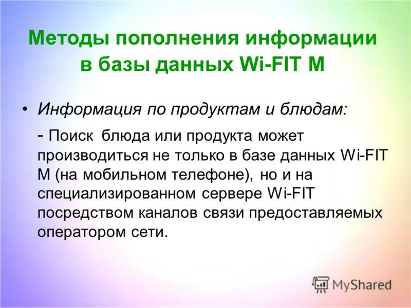 Методы пополнения информации в базы данных Wi-FIT M Информация по продуктам и блюдам: - Поиск блюда или продукта может производиться не только в базе данных Wi-FIT M (на мобильном телефоне), но и на специализированном сервере Wi-FIT посредством канал