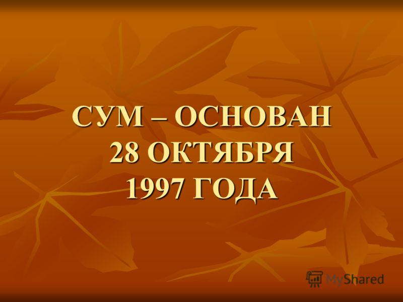 СУМ – ОСНОВАН 28 ОКТЯБРЯ 1997 ГОДА
