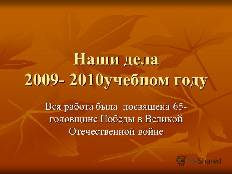 Наши дела 2009- 2010учебном году Вся работа была посвящена 65- годовщине Победы в Великой Отечественной войне