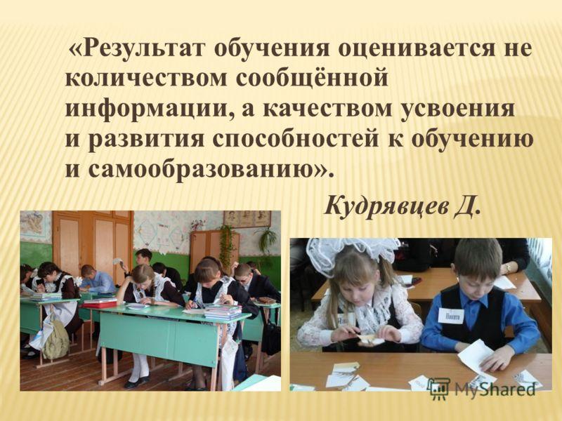 «Результат обучения оценивается не количеством сообщённой информации, а качеством усвоения и развития способностей к обучению и самообразованию». Кудрявцев Д.