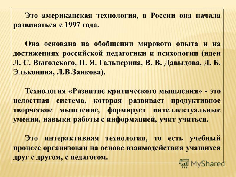 Это американская технология, в России она начала развиваться с 1997 года. Она основана на обобщении мирового опыта и на достижениях российской педагогики и психологии (идеи Л. С. Выгодского, П. Я. Гальперина, В. В. Давыдова, Д. Б. Эльконина, Л.В.Занк