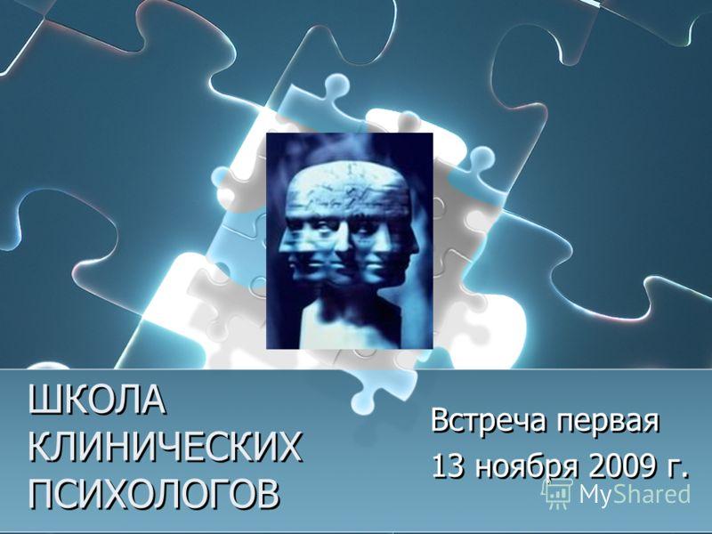 ШКОЛА КЛИНИЧЕСКИХ ПСИХОЛОГОВ Встреча первая 13 ноября 2009 г. Встреча первая 13 ноября 2009 г.