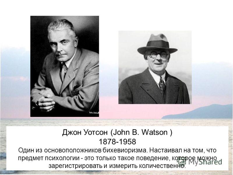 Джон Уотсон (John B. Watson ) 1878-1958 Один из основоположников бихевиоризма. Настаивал на том, что предмет психологии - это только такое поведение, которое можно зарегистрировать и измерить количественно.