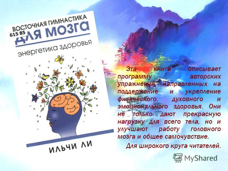 Эта книга описывает программу авторских упражнений, направленных на поддержание и укрепление физического, духовного и эмоционального здоровья. Они не только дают прекрасную нагрузку для всего тела, но и улучшают работу головного мозга и общее самочув