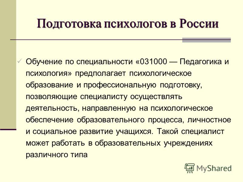 Подготовка психологов в России Обучение по специальности «031000 Педагогика и психология» предполагает психологическое образование и профессиональную подготовку, позволяющие специалисту осуществлять деятельность, направленную на психологическое обесп